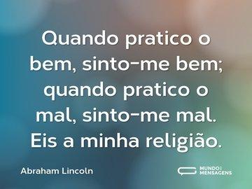 Quando pratico o bem, sinto-me bem; quando pratico o mal, sinto-me mal. Eis a minha religião.