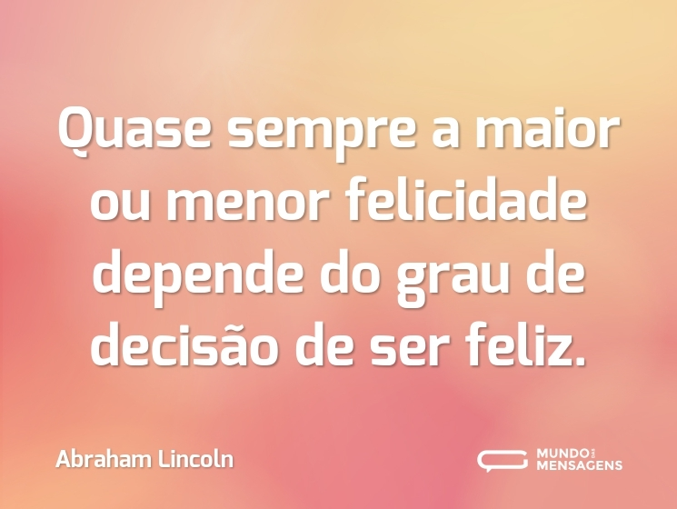 Quase sempre a maior ou menor felicidade depende do grau de decisão de ser feliz.