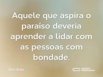 Aquele que aspira o paraíso deveria aprender a lidar com as pessoas com bondade.