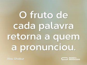 O fruto de cada palavra retorna a quem a pronunciou.