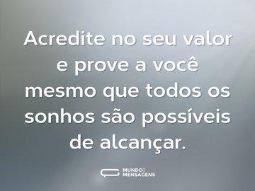 Acredite no seu valor e prove a você mesmo que todos os sonhos são possíveis de alcançar.