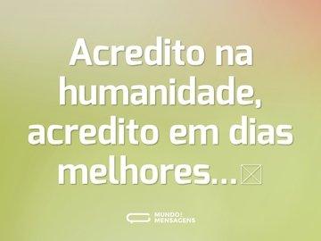 Acredito na humanidade, acredito em dias melhores...🤍