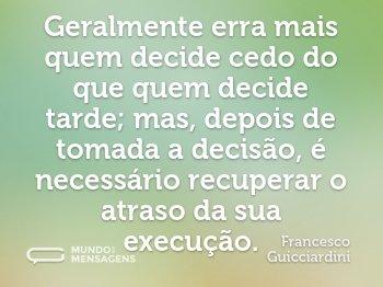 Geralmente erra mais quem decide cedo do que quem decide tarde; mas, depois de tomada a decisão, é necessário recuperar o atraso da sua execução.