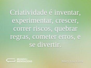 Criatividade é inventar, experimentar, crescer, correr riscos, quebrar regras, cometer erros, e se divertir.