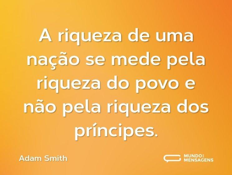A riqueza de uma nação se mede pela riqueza do povo e não pela riqueza dos príncipes.