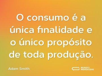 O consumo é a única finalidade e o único propósito de toda produção.