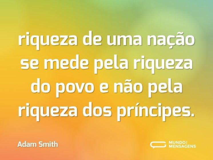 riqueza de uma nação se mede pela riqueza do povo e não pela riqueza dos príncipes.