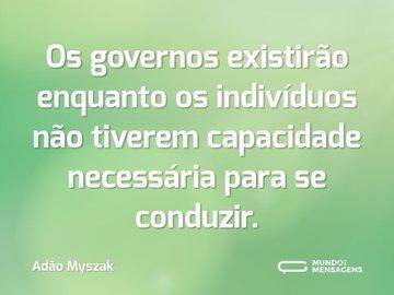 Os governos existirão enquanto os indivíduos não tiverem capacidade necessária para se conduzir.