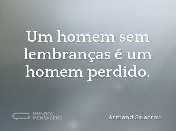 Um homem sem lembranças é um homem perdido.