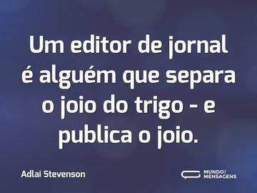 Um editor de jornal é alguém que separa o joio do trigo - e publica o joio.