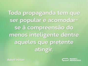 Toda propaganda tem que ser popular e acomodar-se à compreensão do menos inteligente dentre aqueles que pretente atingir.