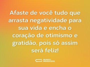 Afaste de você tudo que arrasta negatividade para sua vida e encha o coração de otimismo e gratidão, pois só assim será feliz!