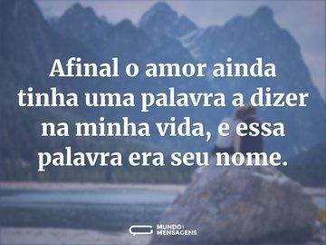 Afinal o amor ainda tinha uma palavra a dizer na minha vida, e essa palavra era seu nome.
