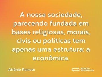 A nossa sociedade, parecendo fundada em bases religiosas, morais, civis ou políticas tem apenas uma estrutura: a econômica.