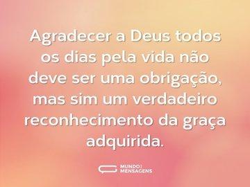Agradecer a Deus todos os dias pela vida não deve ser uma obrigação, mas sim um verdadeiro reconhecimento da graça adquirida.