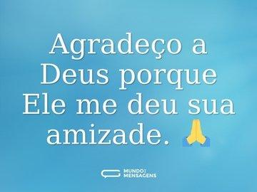 Agradeço a Deus porque Ele me deu sua amizade. 🙏