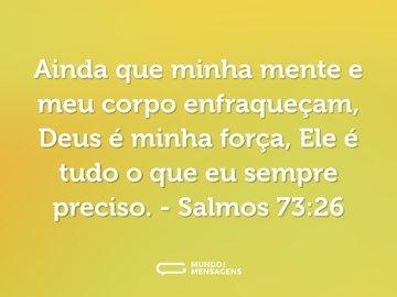 Ainda que minha mente e meu corpo enfraqueçam, Deus é minha força, Ele é tudo o que eu sempre preciso.  - Salmos 73:26