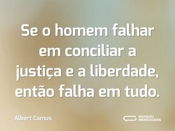 Se o homem falhar em conciliar a justiça e a liberdade, então falha em tudo.