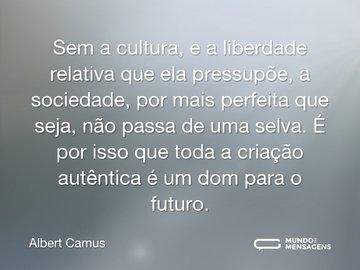 Sem a cultura, e a liberdade relativa que ela pressupõe, a sociedade, por mais perfeita que seja, não passa de uma selva. É por isso que toda a criação autêntica é um dom para o futuro.