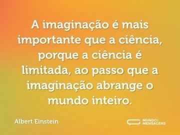 A imaginação é mais importante que a ciência, porque a ciência é limitada, ao passo que a imaginação abrange o mundo inteiro.