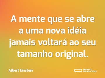A mente que se abre a uma nova idéia jamais voltará ao seu tamanho original.