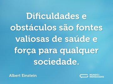 Dificuldades e obstáculos são fontes valiosas de saúde e força para qualquer sociedade.