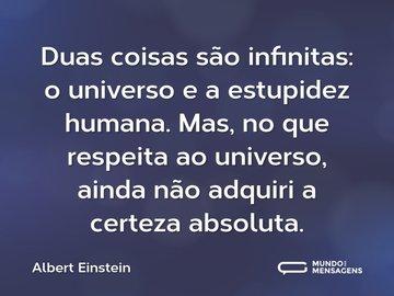 Duas coisas são infinitas: o universo e a estupidez humana. Mas, no que respeita ao universo, ainda não adquiri a certeza absoluta.