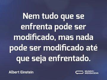 Nem tudo que se enfrenta pode ser modificado, mas nada pode ser modificado até que seja enfrentado.