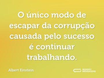 O único modo de escapar da corrupção causada pelo sucesso é continuar trabalhando.