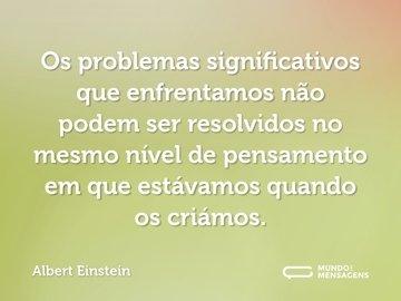 Os problemas significativos que enfrentamos não podem ser resolvidos no mesmo nível de pensamento em que estávamos quando os criámos.