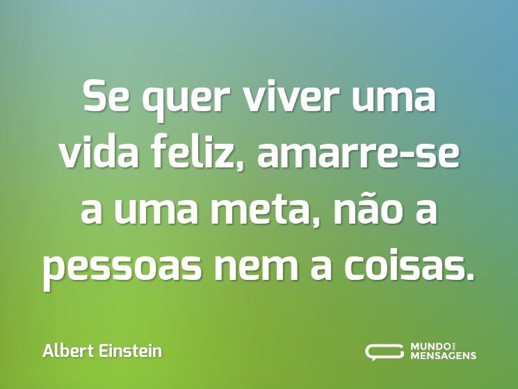 Se quer viver uma vida feliz, amarre-se a uma meta, não a pessoas nem a coisas.