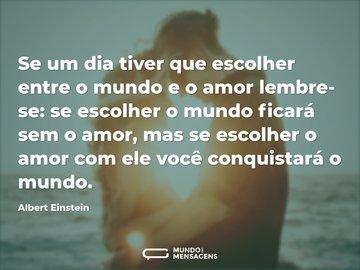 Se um dia tiver que escolher entre o mundo e o amor lembre-se: se escolher o mundo ficará sem o amor, mas se escolher o amor com ele você conquistará o mundo.