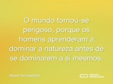 O mundo tornou-se perigoso, porque os homens aprenderam a dominar a natureza antes de se dominarem a si mesmos.
