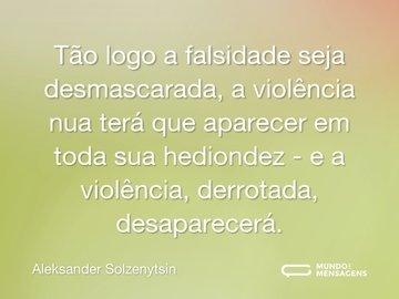 Tão logo a falsidade seja desmascarada, a violência nua terá que aparecer em toda sua hediondez - e a violência, derrotada, desaparecerá.