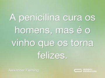 A penicilina cura os homens, mas é o vinho que os torna felizes.
