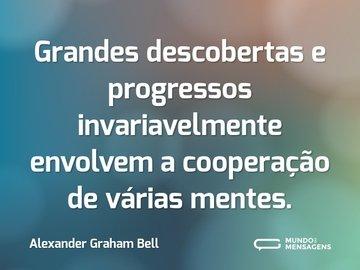 Grandes descobertas e progressos invariavelmente envolvem a cooperação de várias mentes.