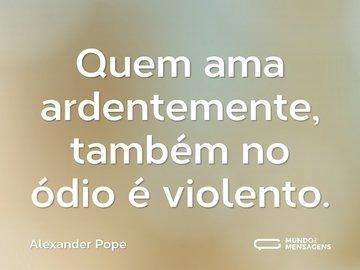 Quem ama ardentemente, também no ódio é violento.