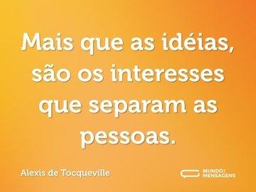 Mais que as idéias, são os interesses que separam as pessoas.