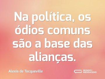 Na política, os ódios comuns são a base das alianças.