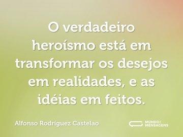 O verdadeiro heroísmo está em transformar os desejos em realidades, e as idéias em feitos.