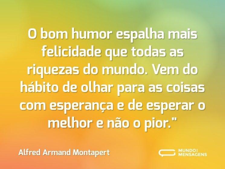 O bom humor espalha mais felicidade que todas as riquezas do mundo. Vem do hábito de olhar para as coisas com esperança e de esperar o melhor e não o pior.