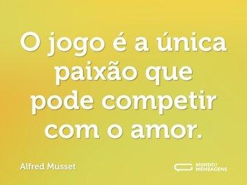 O jogo é a única paixão que pode competir com o amor.