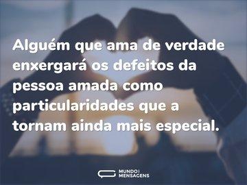 Alguém que ama de verdade enxergará os defeitos da pessoa amada como particularidades que a tornam ainda mais especial.