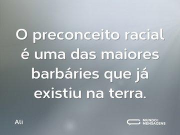 O preconceito racial é uma das maiores barbáries que já existiu na terra.