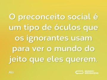 O preconceito social é um tipo de óculos que os ignorantes usam para ver o mundo do jeito que eles querem.