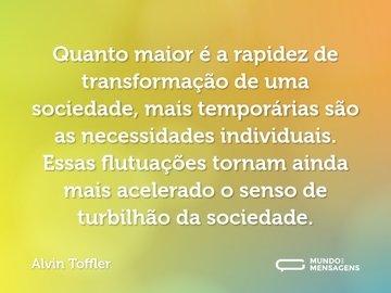 Quanto maior é a rapidez de transformação de uma sociedade, mais temporárias são as necessidades individuais. Essas flutuações tornam ainda mais acelerado o senso de turbilhão da sociedade.