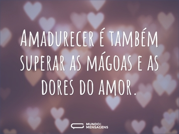 Amadurecer é também superar as mágoas e as dores do amor.