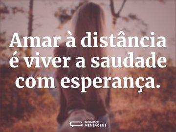 Amar à distância é viver a saudade com esperança.