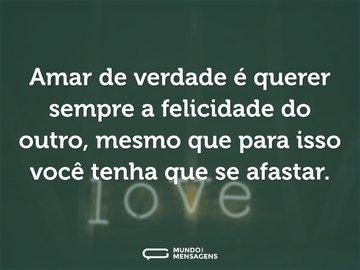 Amar de verdade é querer sempre a felicidade do outro, mesmo que para isso você tenha que se afastar.