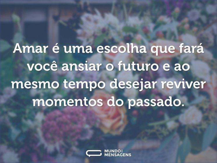 Amar é uma escolha que fará você ansiar o futuro e ao mesmo tempo desejar reviver momentos do passado.